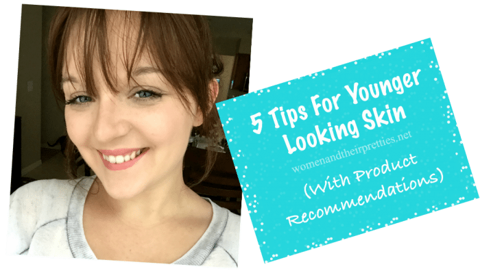 5 Tips For Younger Looking Skin (With Product Recommendations) Womenandtheirpretties.net