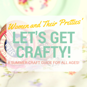 Women and Their Pretties #Let'sGetCrafty Craft Guide