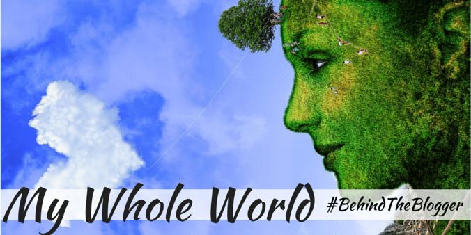 My Whole World #BehindTheBlogger
