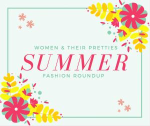 Women & Their Pretties Summer Fashion Round Up