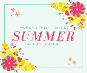 Women & Their Pretties Summer Fashion Round Up