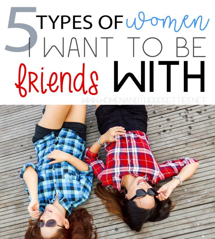 The 5 types of women that I want to be friends with (and why these are the best types of friends)