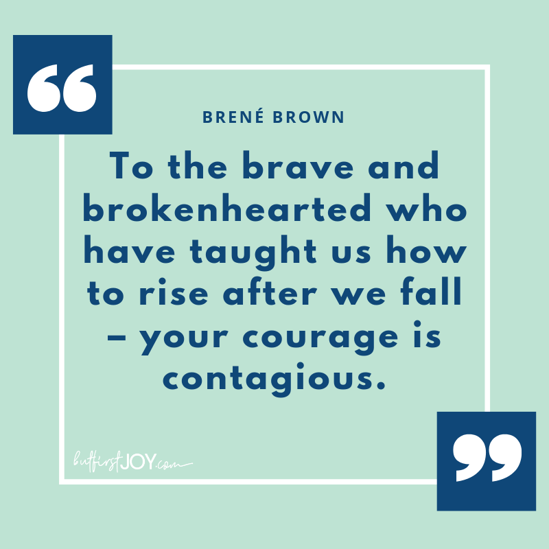"""To the brave and brokenhearted who have taught us how to rise after we fall – your courage is contagious."" - Brene Brown Quotes"